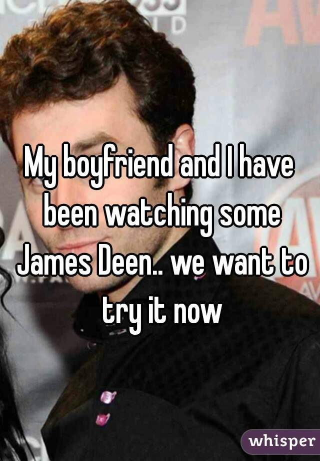 My boyfriend and I have been watching some James Deen.. we want to try it now
