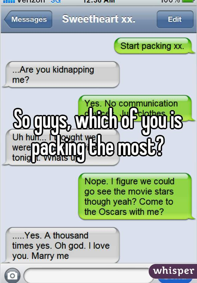So guys, which of you is packing the most?