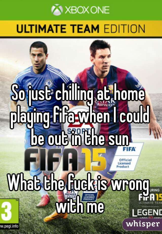 So just chilling at home playing fifa when I could be out in the sun  What the fuck is wrong with me