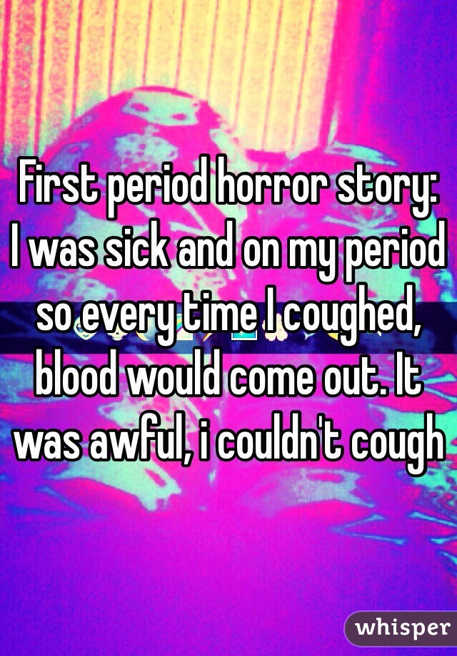 First period horror story: I was sick and on my period so every time I coughed, blood would come out. It was awful, i couldn't cough