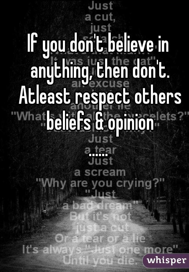 If you don't believe in anything, then don't. Atleast respect others beliefs & opinion ......