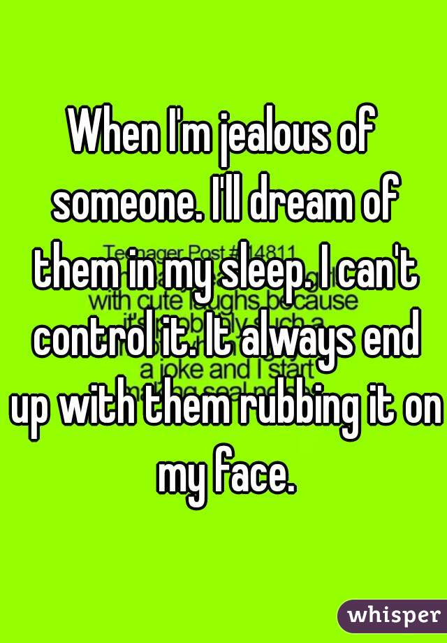 When I'm jealous of someone. I'll dream of them in my sleep. I can't control it. It always end up with them rubbing it on my face.