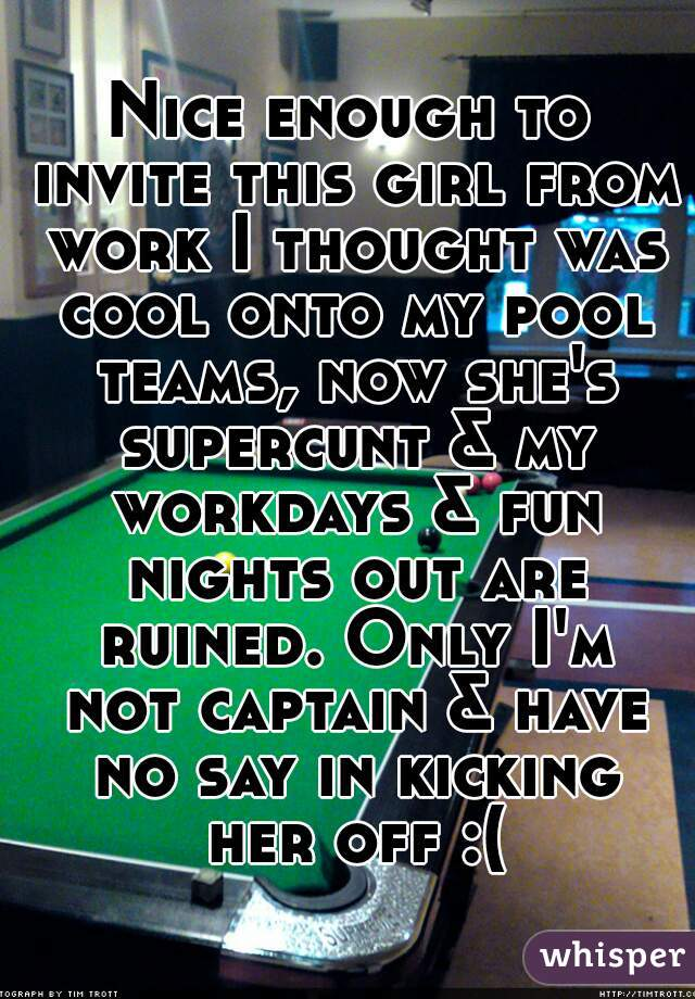 Nice enough to invite this girl from work I thought was cool onto my pool teams, now she's supercunt & my workdays & fun nights out are ruined. Only I'm not captain & have no say in kicking her off :(