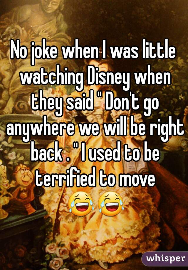 """No joke when I was little watching Disney when they said """" Don't go anywhere we will be right back . """" I used to be terrified to move 😂😂"""