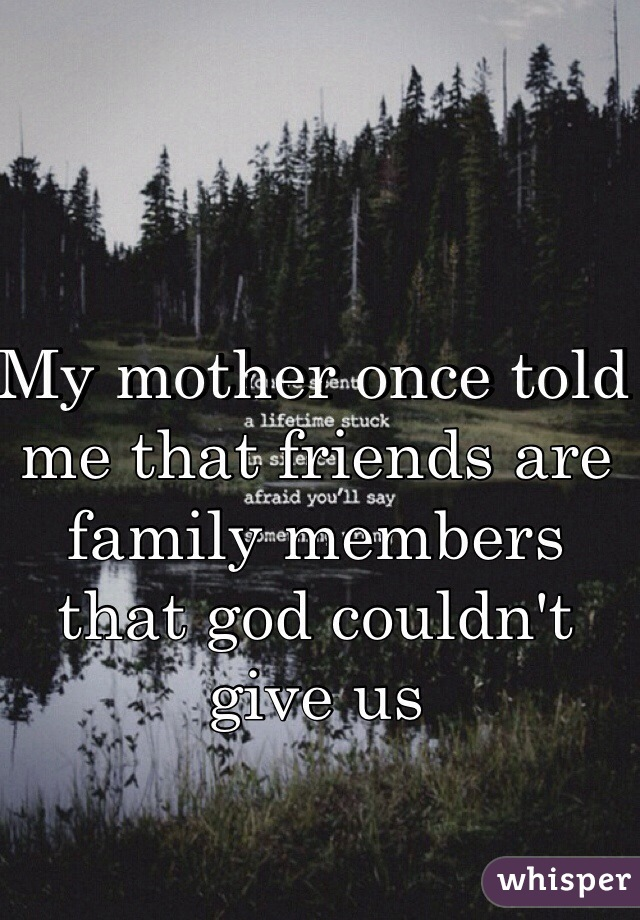 My mother once told me that friends are family members that god couldn't give us