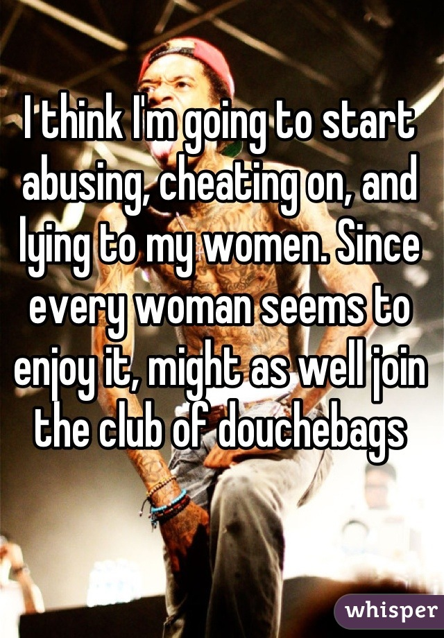 I think I'm going to start abusing, cheating on, and lying to my women. Since every woman seems to enjoy it, might as well join the club of douchebags