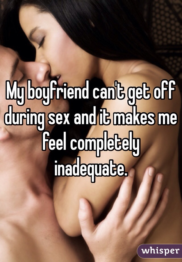 My boyfriend can't get off during sex and it makes me feel completely inadequate.