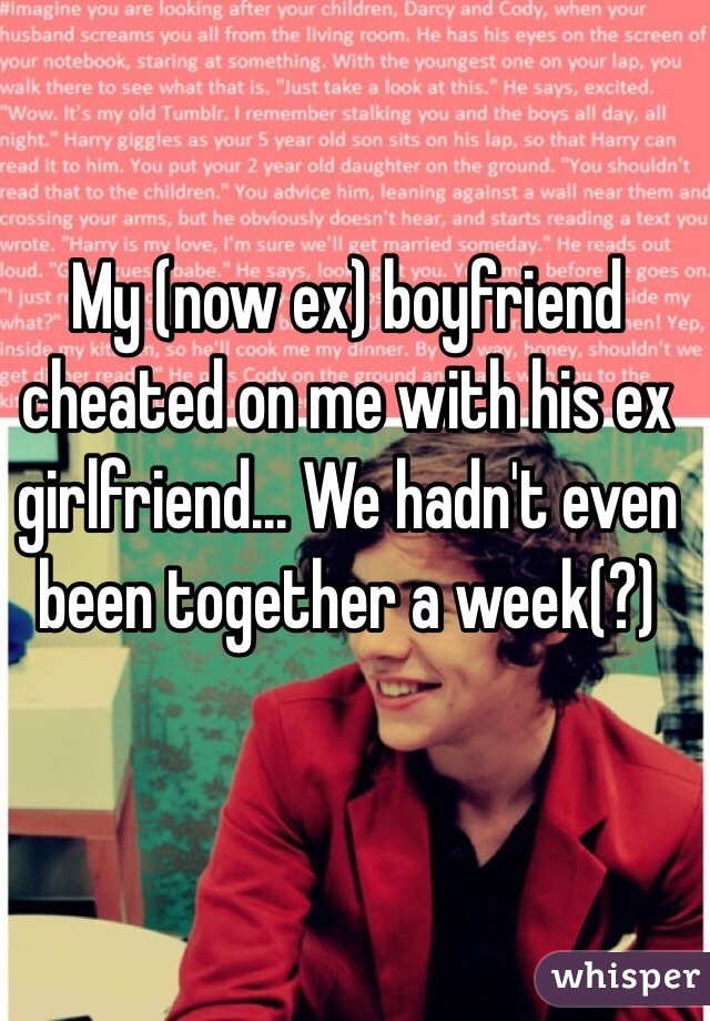 My (now ex) boyfriend cheated on me with his ex girlfriend... We hadn't even been together a week(?)