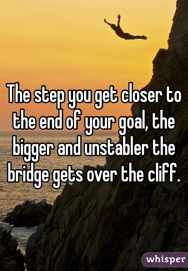 The step you get closer to the end of your goal, the bigger and unstabler the bridge gets over the cliff.