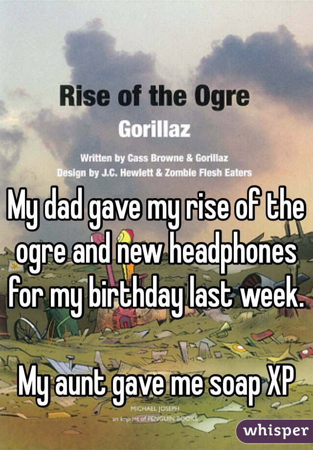 My dad gave my rise of the ogre and new headphones for my birthday last week.  My aunt gave me soap XP