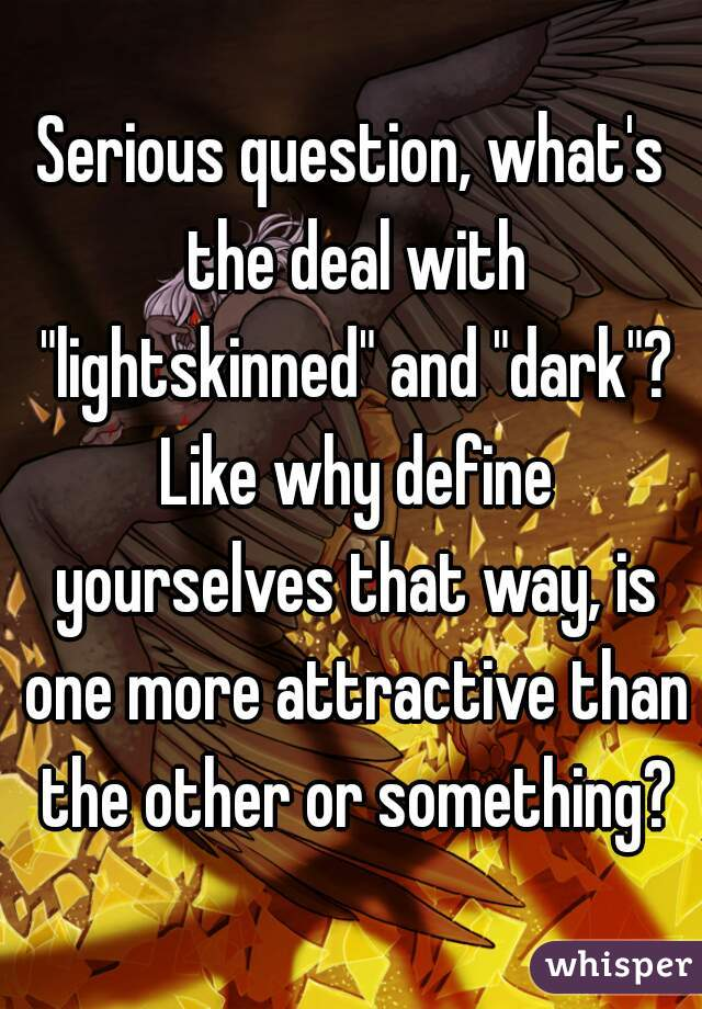 """Serious question, what's the deal with """"lightskinned"""" and """"dark""""? Like why define yourselves that way, is one more attractive than the other or something?"""