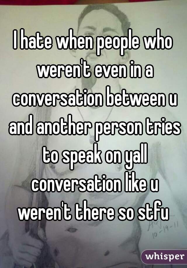 I hate when people who weren't even in a conversation between u and another person tries to speak on yall conversation like u weren't there so stfu