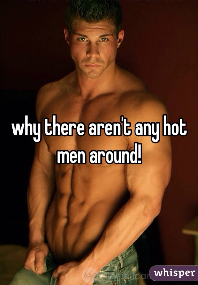 why there aren't any hot men around!