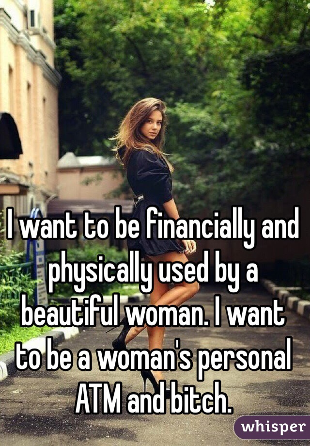 I want to be financially and physically used by a beautiful woman. I want to be a woman's personal ATM and bitch.