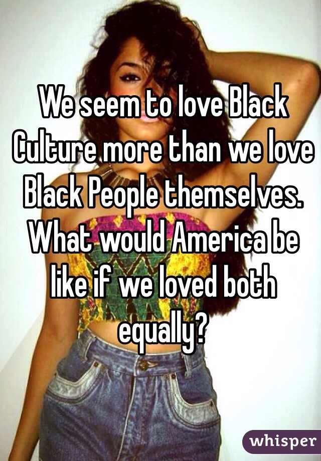 We seem to love Black Culture more than we love Black People themselves. What would America be like if we loved both equally?