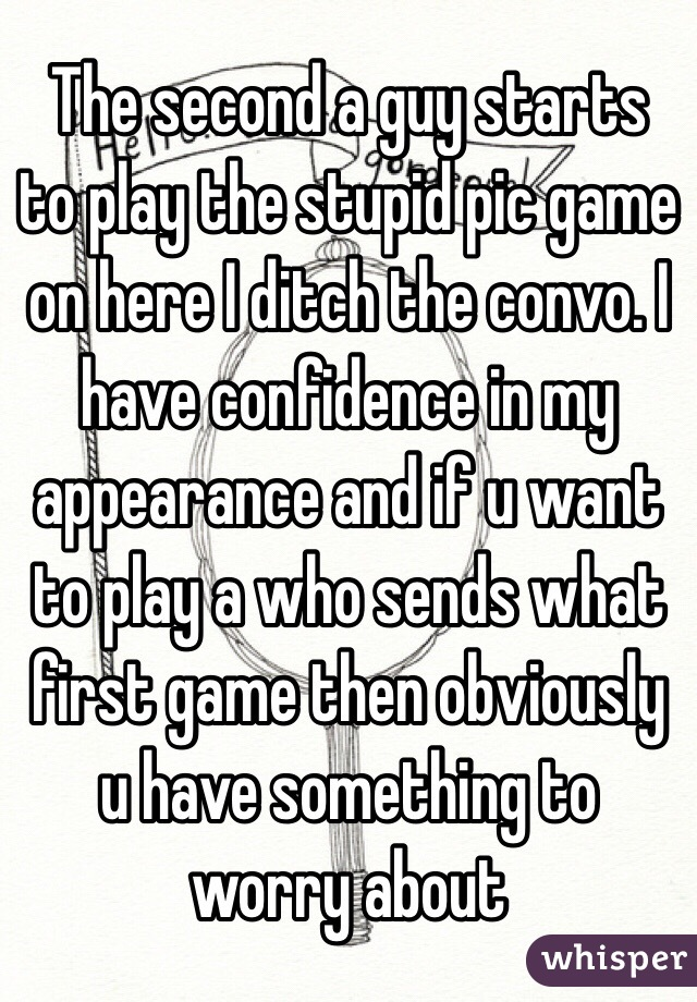 The second a guy starts to play the stupid pic game on here I ditch the convo. I have confidence in my appearance and if u want to play a who sends what first game then obviously u have something to worry about