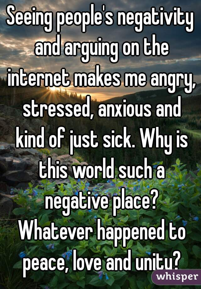 Seeing people's negativity and arguing on the internet makes me angry, stressed, anxious and kind of just sick. Why is this world such a negative place? Whatever happened to peace, love and unity?
