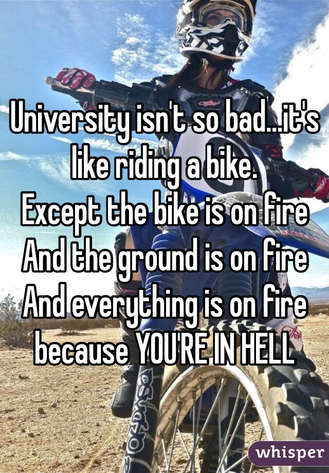 University isn't so bad...it's like riding a bike.  Except the bike is on fire And the ground is on fire And everything is on fire because YOU'RE IN HELL