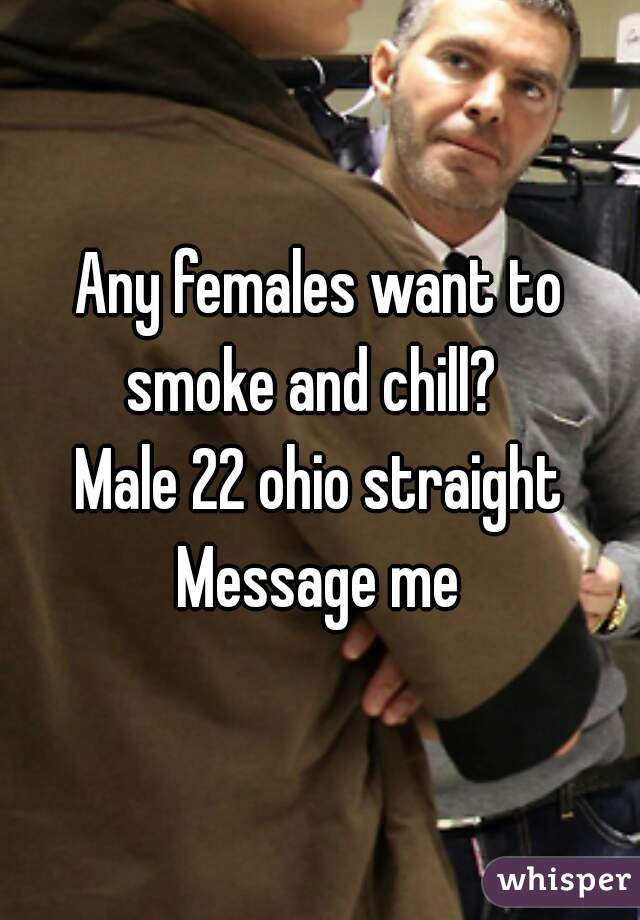 Any females want to smoke and chill?   Male 22 ohio straight Message me