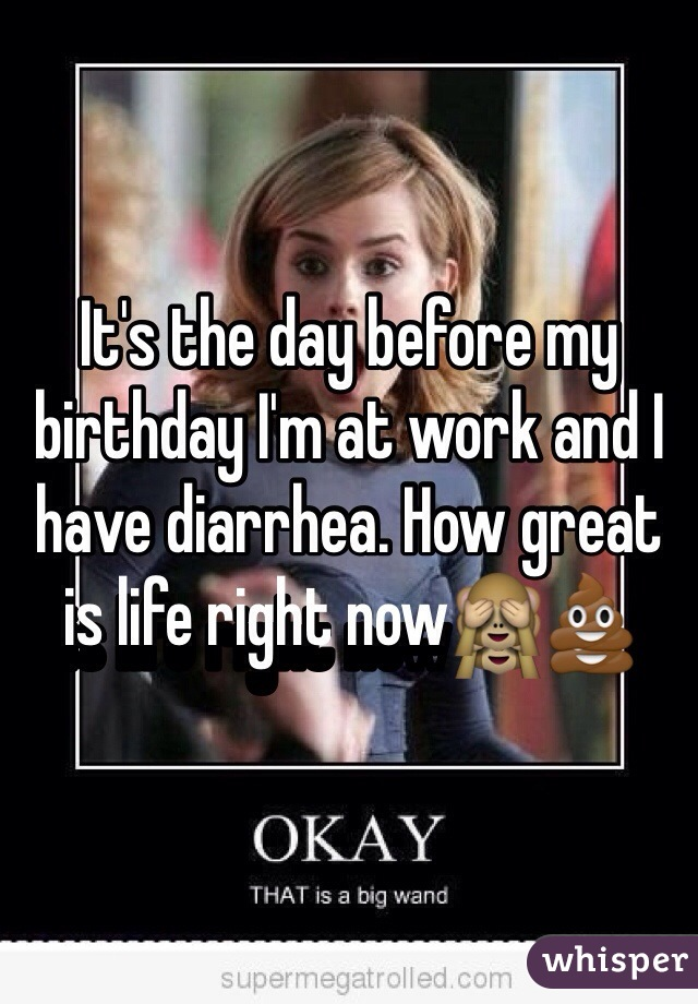 It's the day before my birthday I'm at work and I have diarrhea. How great is life right now🙈💩
