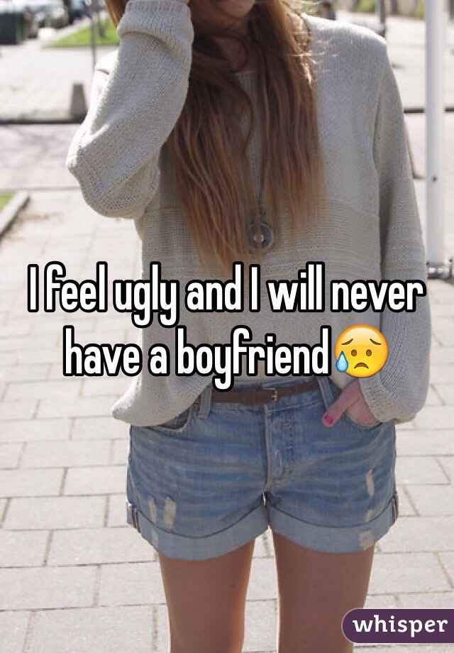 I feel ugly and I will never have a boyfriend😥