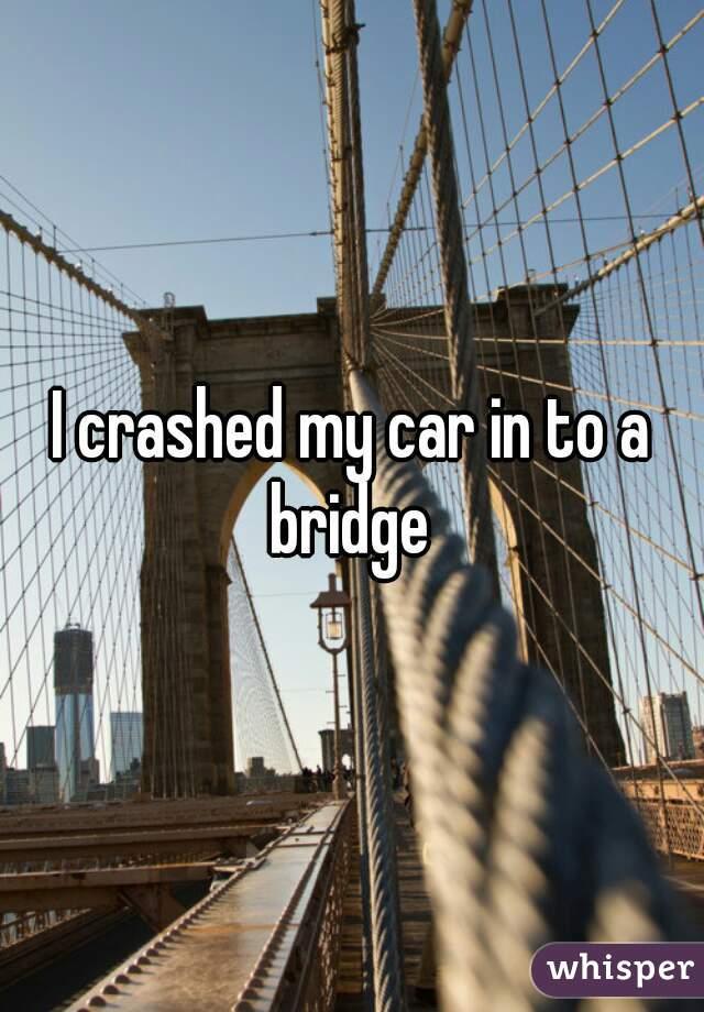 I crashed my car in to a bridge