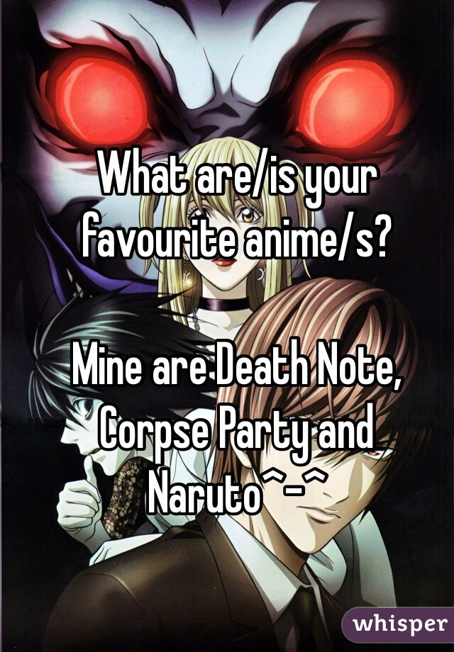 What are/is your favourite anime/s?  Mine are Death Note, Corpse Party and Naruto^-^