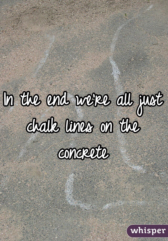 In the end we're all just chalk lines on the concrete