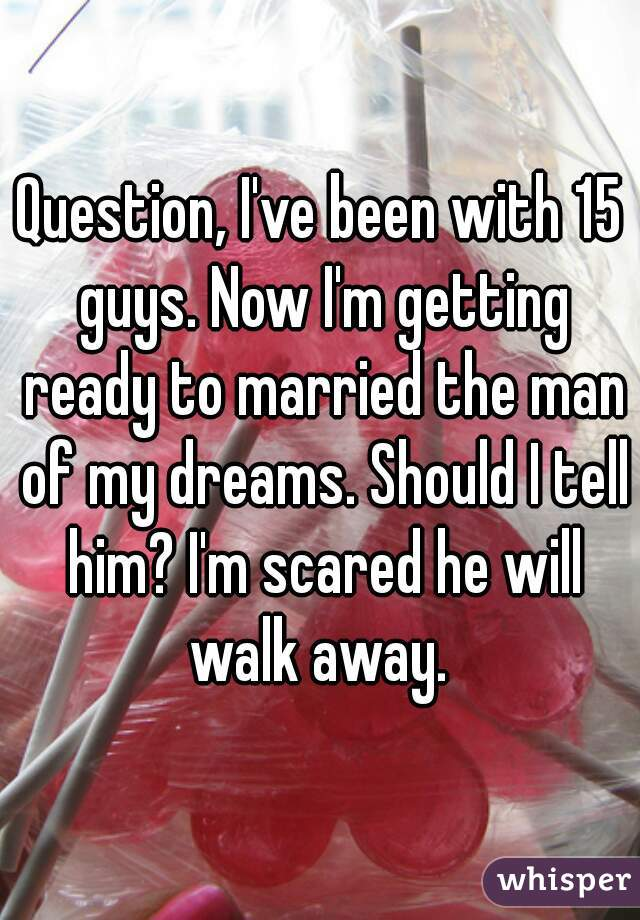 Question, I've been with 15 guys. Now I'm getting ready to married the man of my dreams. Should I tell him? I'm scared he will walk away.
