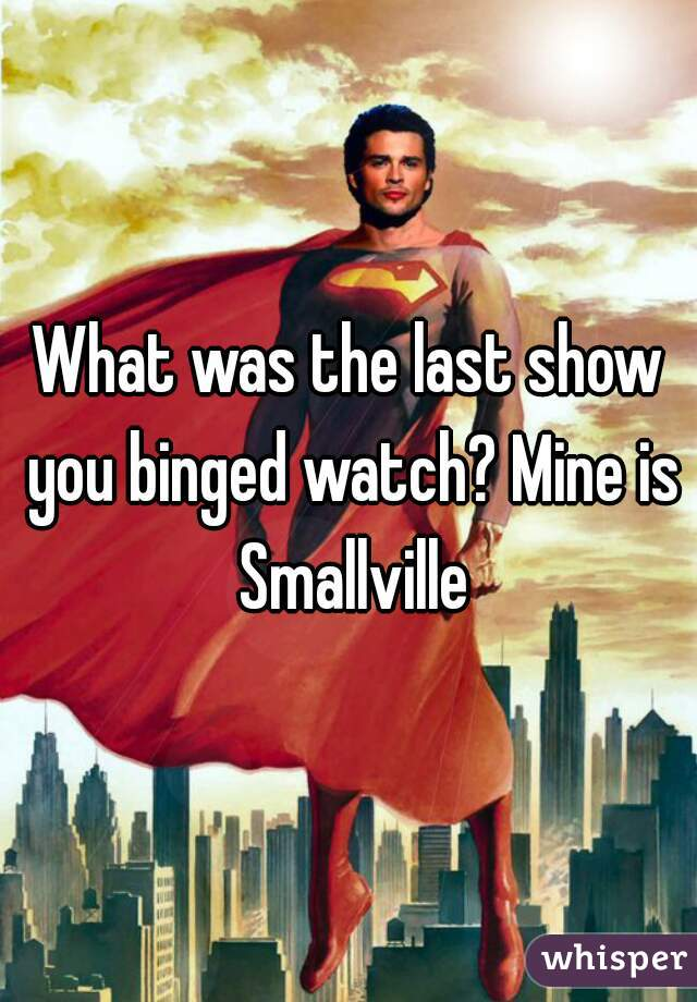 What was the last show you binged watch? Mine is Smallville