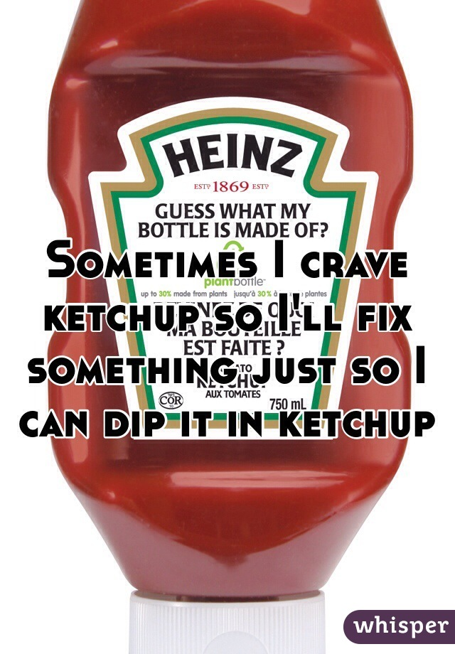 Sometimes I crave ketchup so I'll fix something just so I can dip it in ketchup