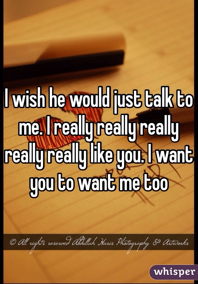 I wish he would just talk to me. I really really really really really like you. I want you to want me too