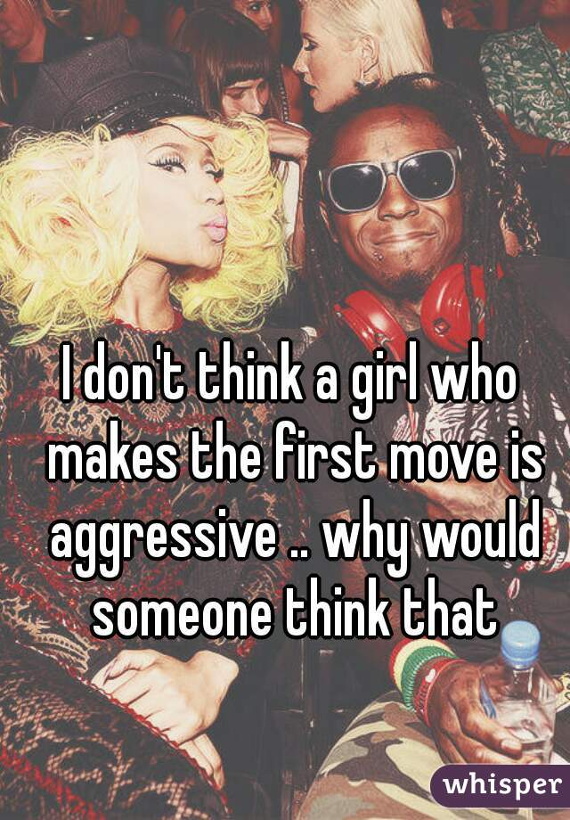I don't think a girl who makes the first move is aggressive .. why would someone think that