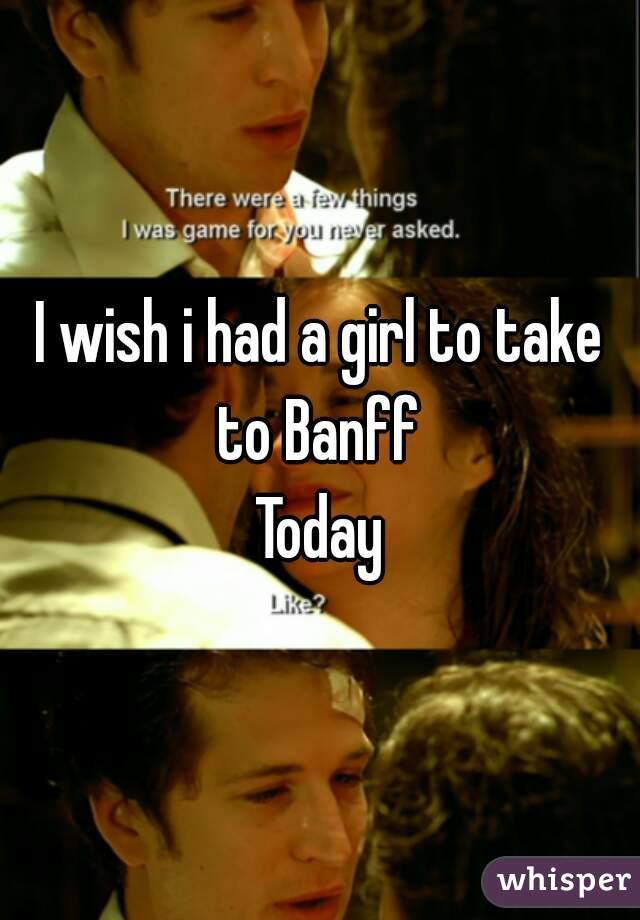 I wish i had a girl to take to Banff  Today