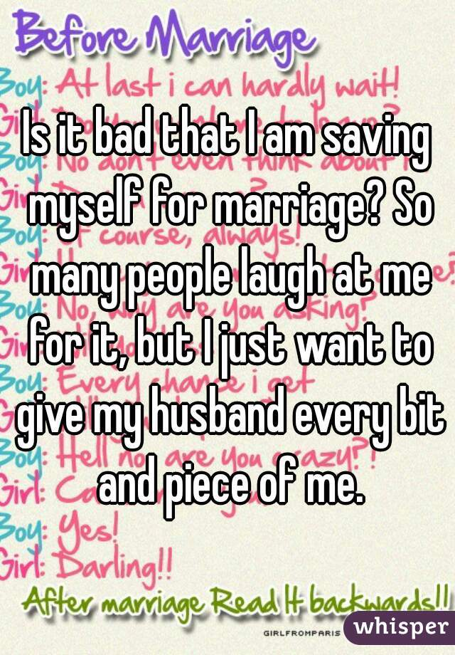 Is it bad that I am saving myself for marriage? So many people laugh at me for it, but I just want to give my husband every bit and piece of me.