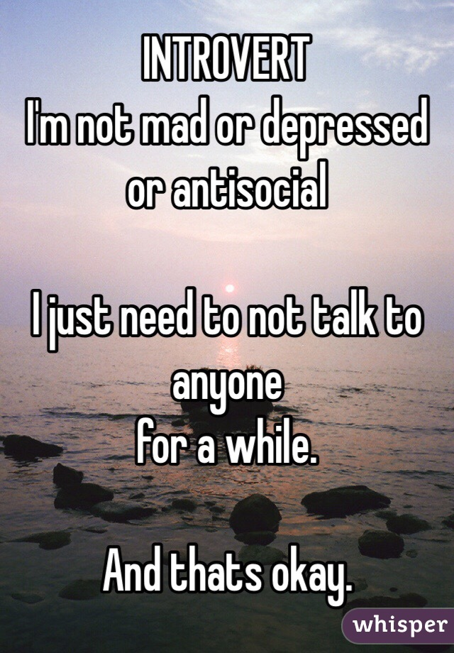 INTROVERT I'm not mad or depressed or antisocial  I just need to not talk to anyone  for a while.   And thats okay.