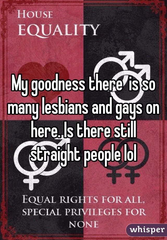 My goodness there  is so many lesbians and gays on here. Is there still straight people lol