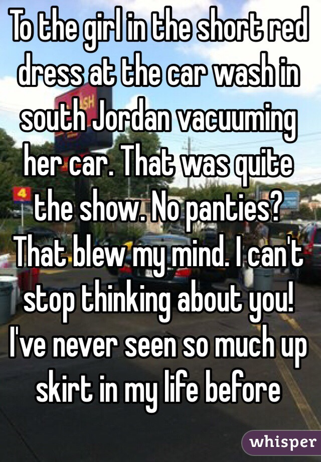 To the girl in the short red dress at the car wash in south Jordan vacuuming her car. That was quite the show. No panties? That blew my mind. I can't stop thinking about you!  I've never seen so much up skirt in my life before