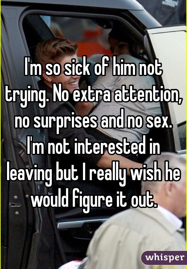 I'm so sick of him not trying. No extra attention, no surprises and no sex. I'm not interested in leaving but I really wish he would figure it out.