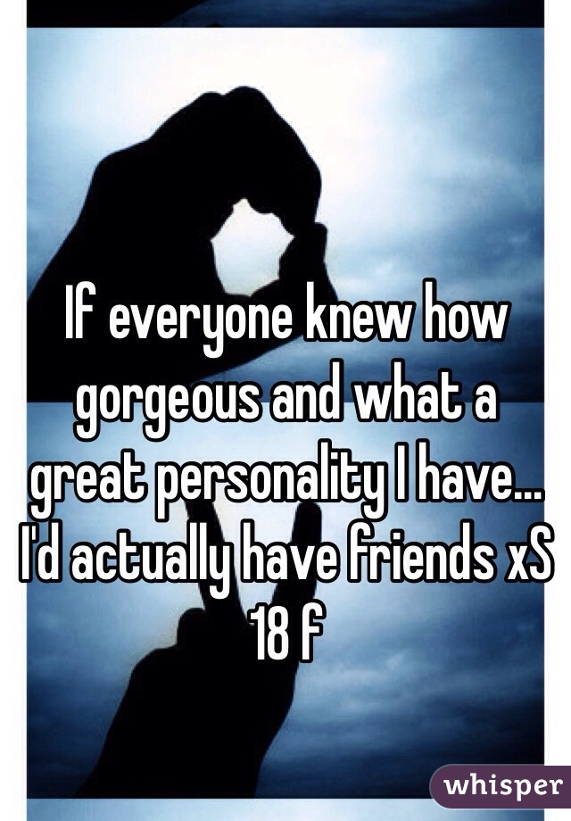 If everyone knew how gorgeous and what a great personality I have... I'd actually have friends xS 18 f