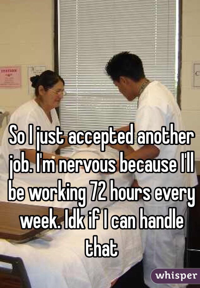 So I just accepted another job. I'm nervous because I'll be working 72 hours every week. Idk if I can handle that