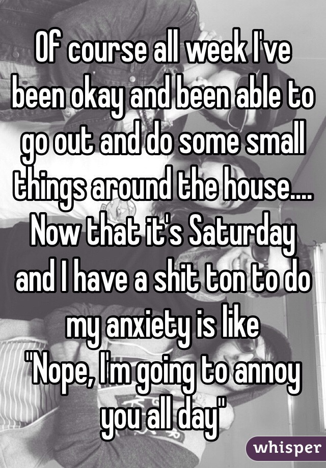 """Of course all week I've been okay and been able to go out and do some small things around the house.... Now that it's Saturday and I have a shit ton to do my anxiety is like  """"Nope, I'm going to annoy you all day"""""""