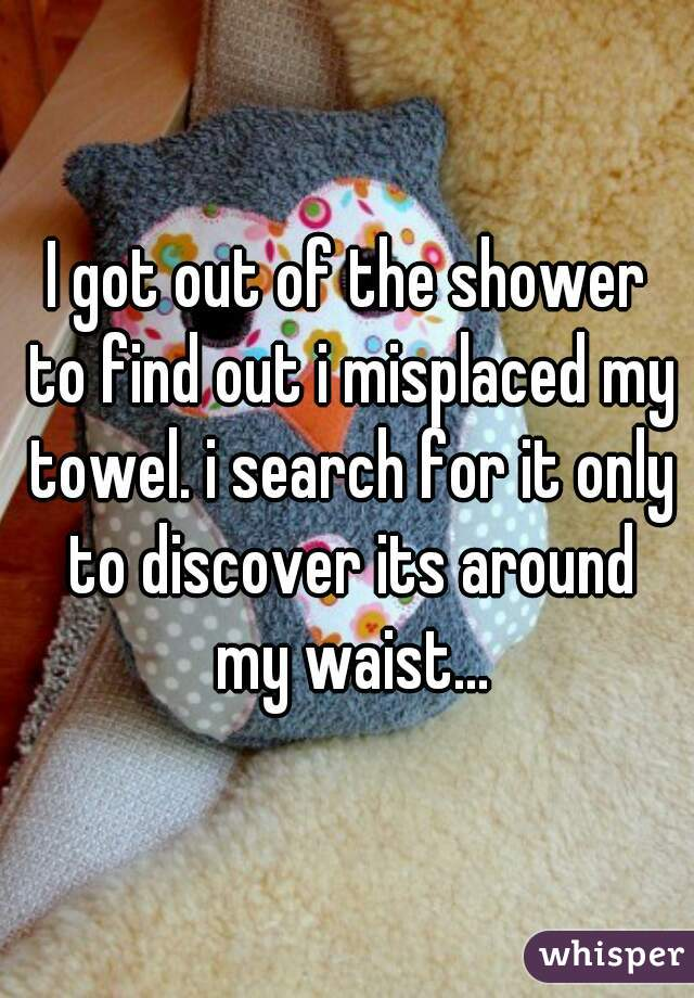 I got out of the shower to find out i misplaced my towel. i search for it only to discover its around my waist...
