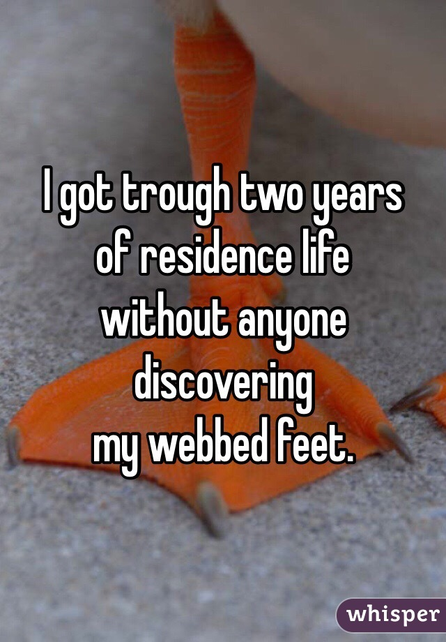 I got trough two years of residence life without anyone discovering my webbed feet.