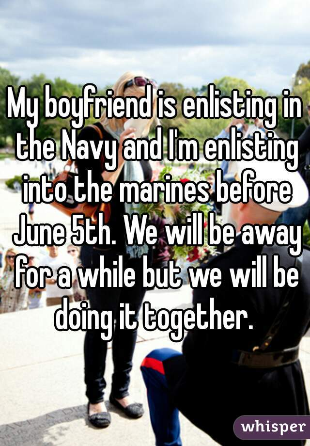 My boyfriend is enlisting in the Navy and I'm enlisting into the marines before June 5th. We will be away for a while but we will be doing it together.