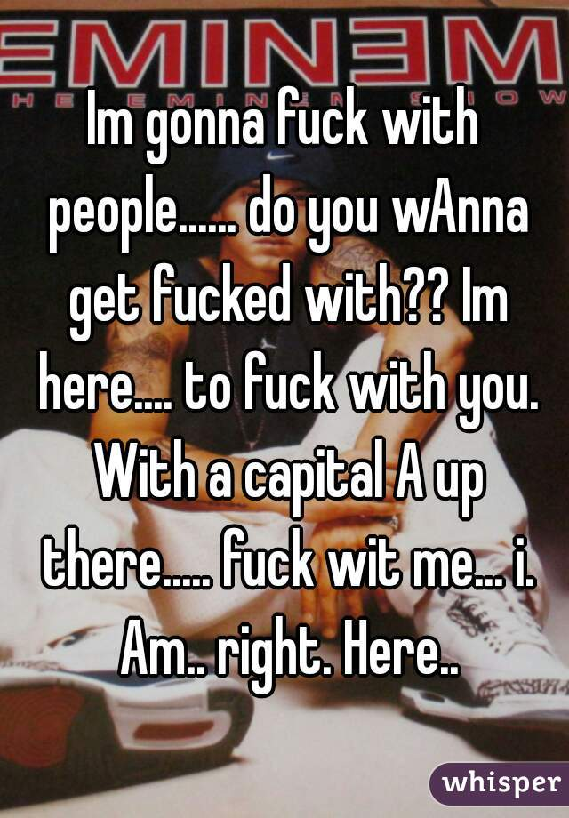 Im gonna fuck with people...... do you wAnna get fucked with?? Im here.... to fuck with you. With a capital A up there..... fuck wit me... i. Am.. right. Here..