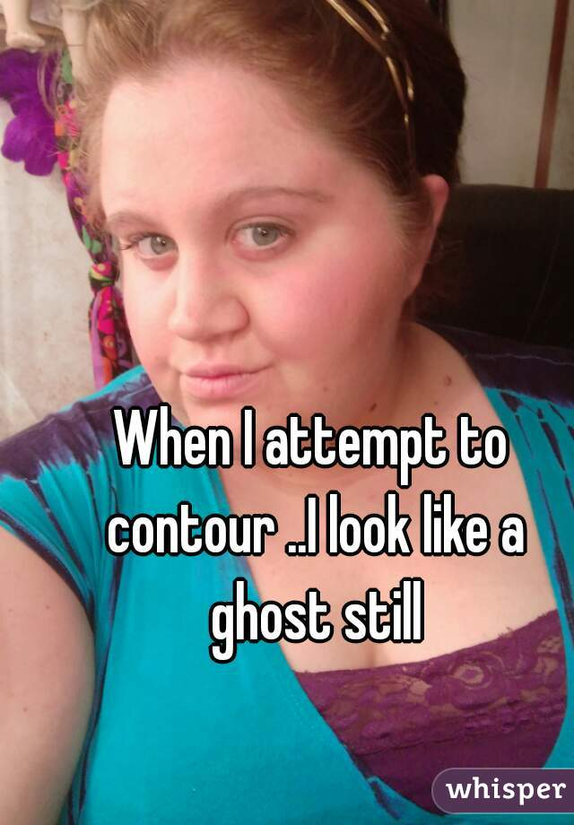 When I attempt to contour ..I look like a ghost still