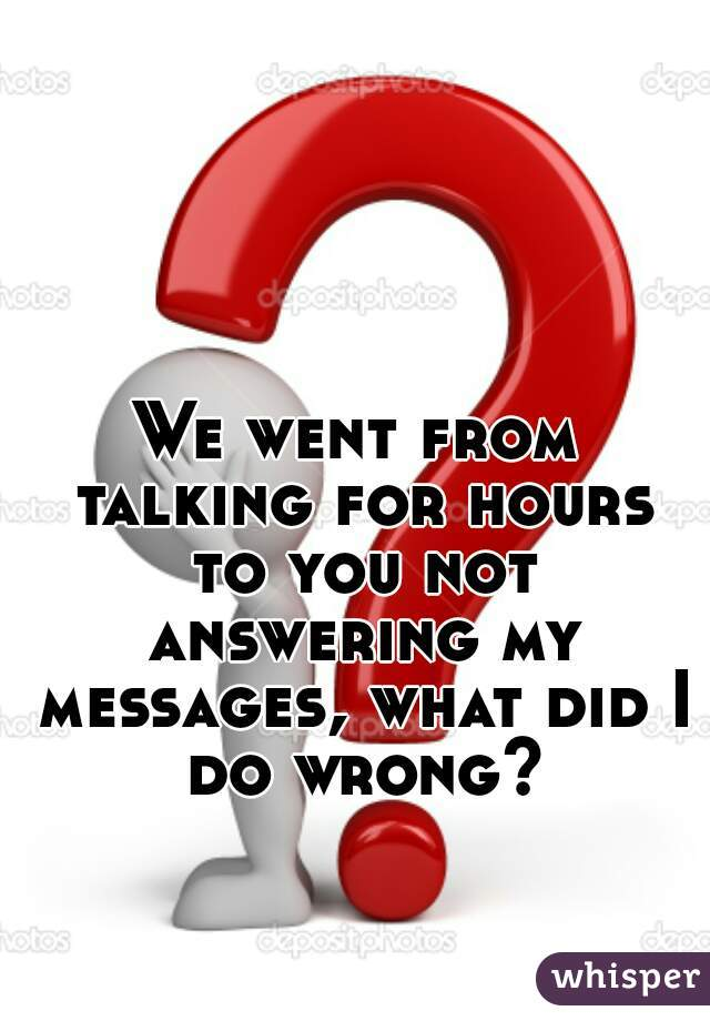 We went from talking for hours to you not answering my messages, what did I do wrong?