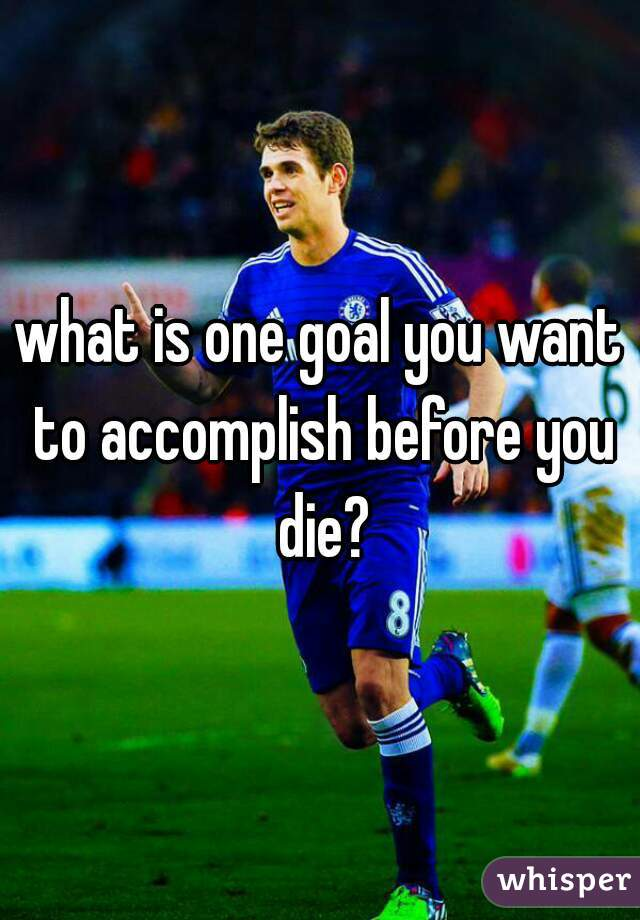 what is one goal you want to accomplish before you die?