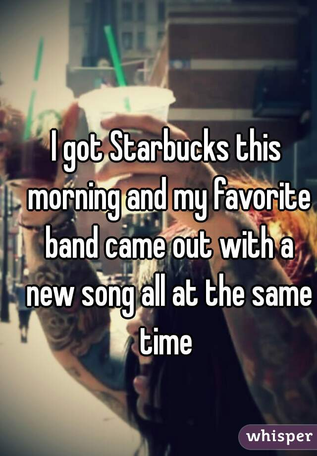 I got Starbucks this morning and my favorite band came out with a new song all at the same time